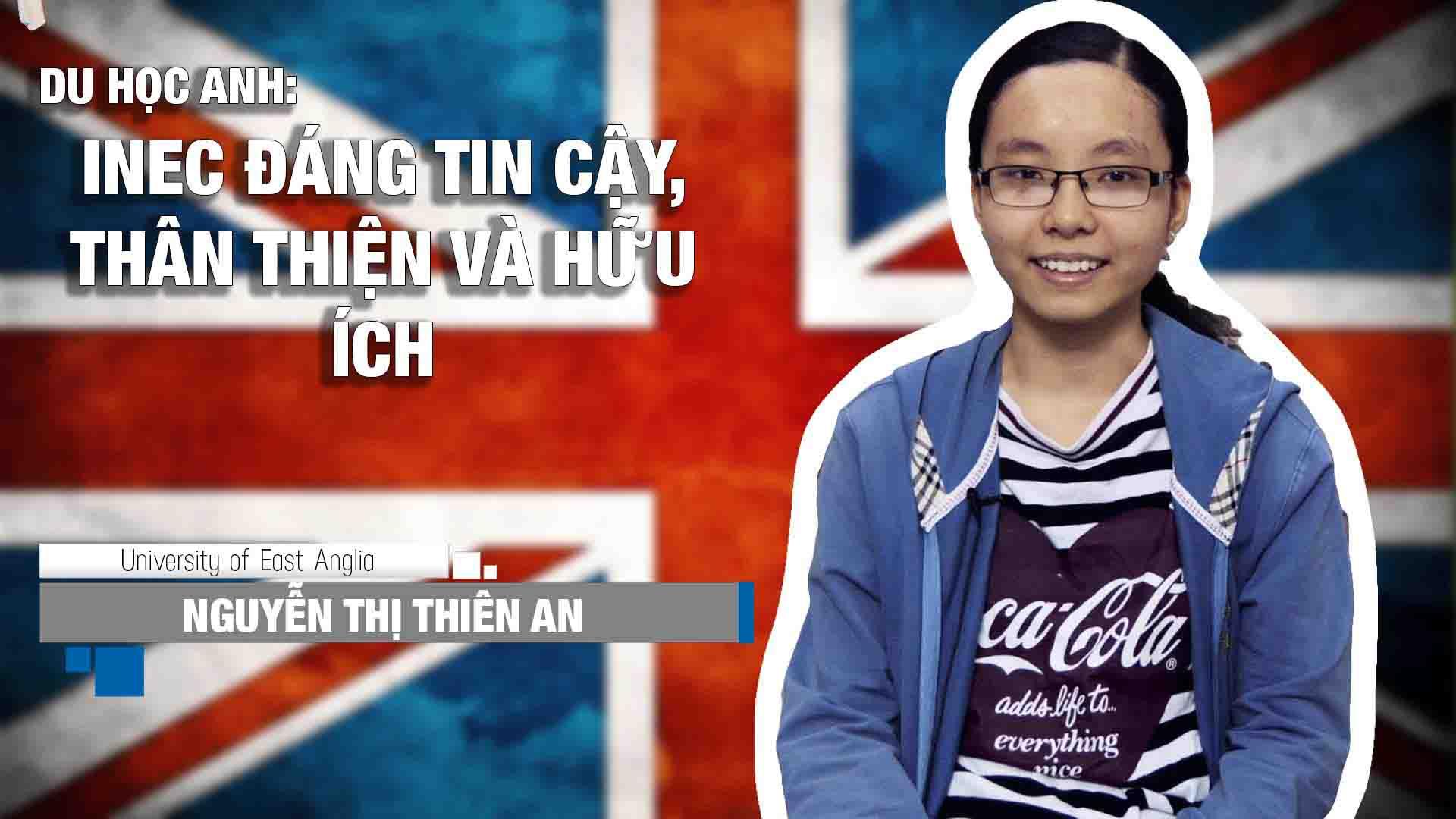 Nguyễn Thị Thiên An hiện là sinh viên của trường Đại học East Anglia (UEA), chương trình Cử nhân ngành Nghiên cứu Truyền thông. Trước khi bước vào chương trình chính khóa này Thiên An đã phải trải qua khóa dự bị đại học 1 năm ngành Nhân văn và Luật tại INTO East Anglia (INTO UEA).