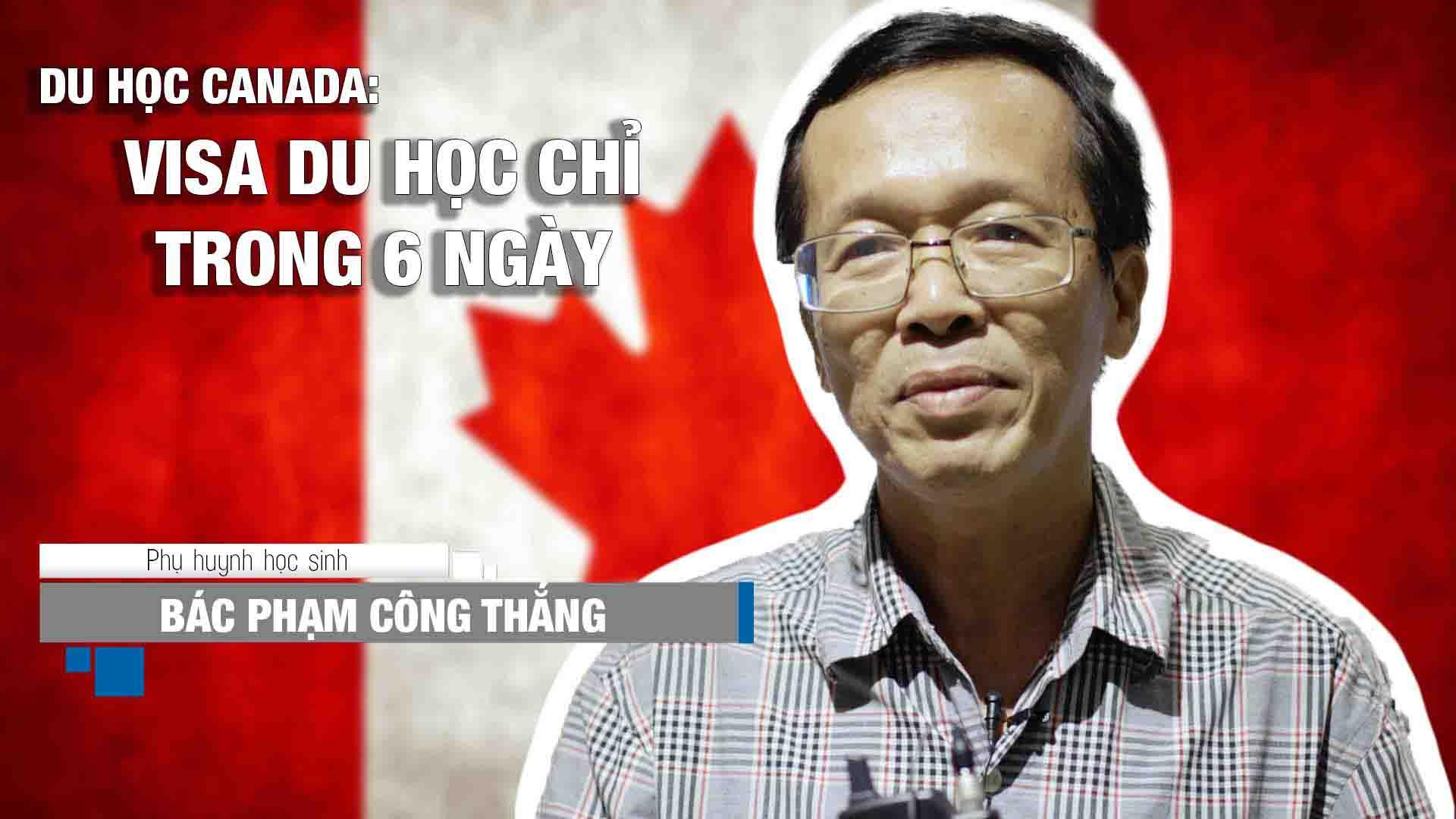 Chia sẻ về quá trình làm visa Canada của bác Phạm Công Thắng, phụ huynh bạn Phạm Công Toại – học sinh được Lãnh sự quán Canada xét cấp visa du học bậc THPT trong vòng 6 ngày.